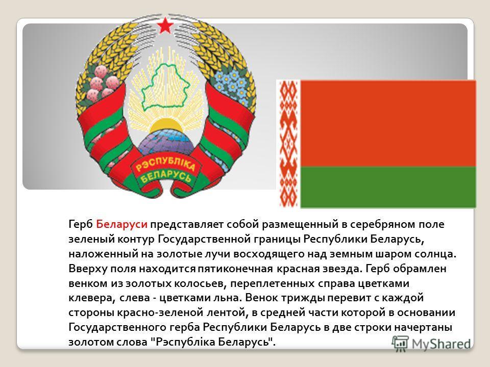 Герб Беларуси представляет собой размещенный в серебряном поле зеленый контур Государственной границы Республики Беларусь, наложенный на золотые лучи восходящего над земным шаром солнца. Вверху поля находится пятиконечная красная звезда. Герб обрамле
