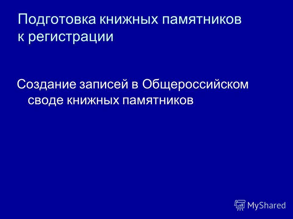 Подготовка книжных памятников к регистрации Создание записей в Общероссийском своде книжных памятников