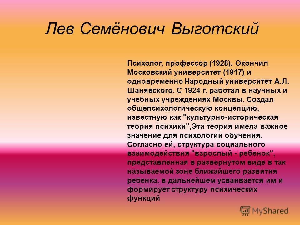 Лев Семёнович Выготский Психолог, профессор (1928). Окончил Московский университет (1917) и одновременно Народный университет А.Л. Шанявского. С 1924 г. работал в научных и учебных учреждениях Москвы. Создал общепсихологическую концепцию, известную к