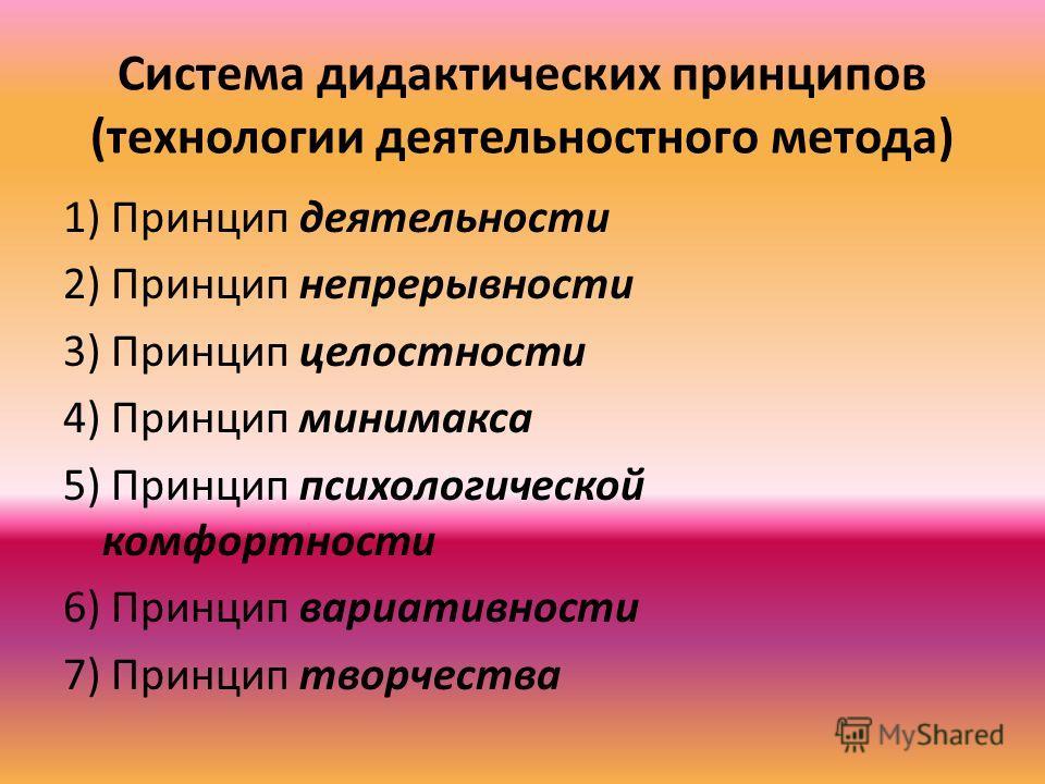 Система дидактических принципов (технологии деятельностного метода) 1) Принцип деятельности 2) Принцип непрерывности 3) Принцип целостности 4) Принцип минимакса 5) Принцип психологической комфортности 6) Принцип вариативности 7) Принцип творчества