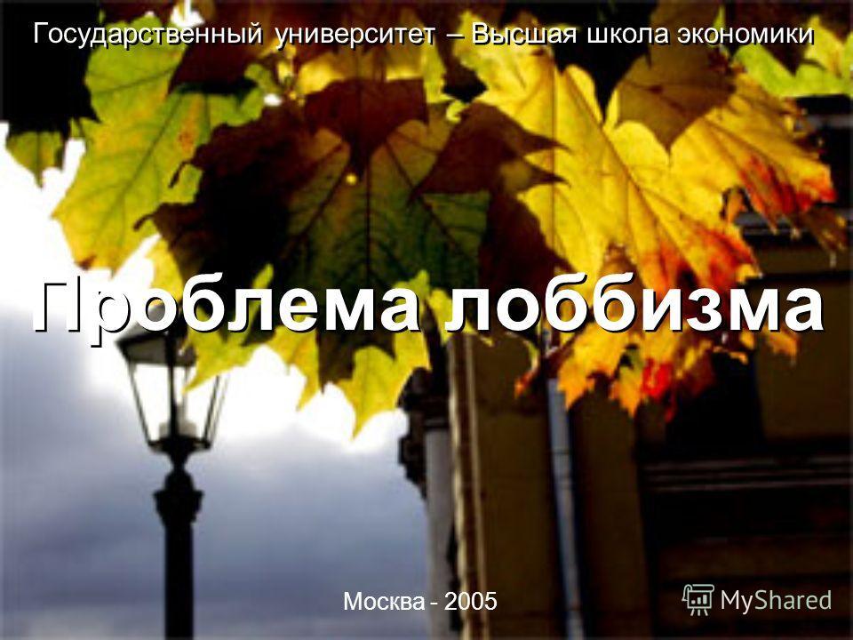 Государственный университет – Высшая школа экономики Проблема лоббизма Москва - 2005