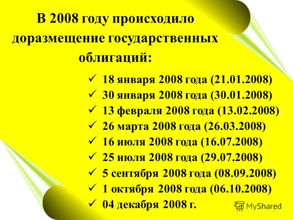 В 2008 году происходило доразмещение государственных облигаций: 18 января 2008 года (21.01.2008) 30 января 2008 года (30.01.2008) 13 февраля 2008 года (13.02.2008) 26 марта 2008 года (26.03.2008) 16 июля 2008 года (16.07.2008) 25 июля 2008 года (29.0