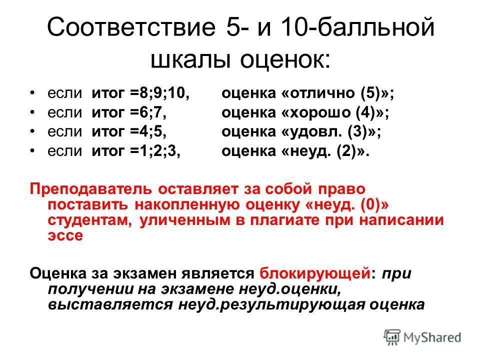 Соответствие 5- и 10-балльной шкалы оценок: если итог =8;9;10, оценка «отлично (5)»; если итог =6;7, оценка «хорошо (4)»; если итог =4;5, оценка «удовл. (3)»; если итог =1;2;3, оценка «неуд. (2)». Преподаватель оставляет за собой право поставить нако