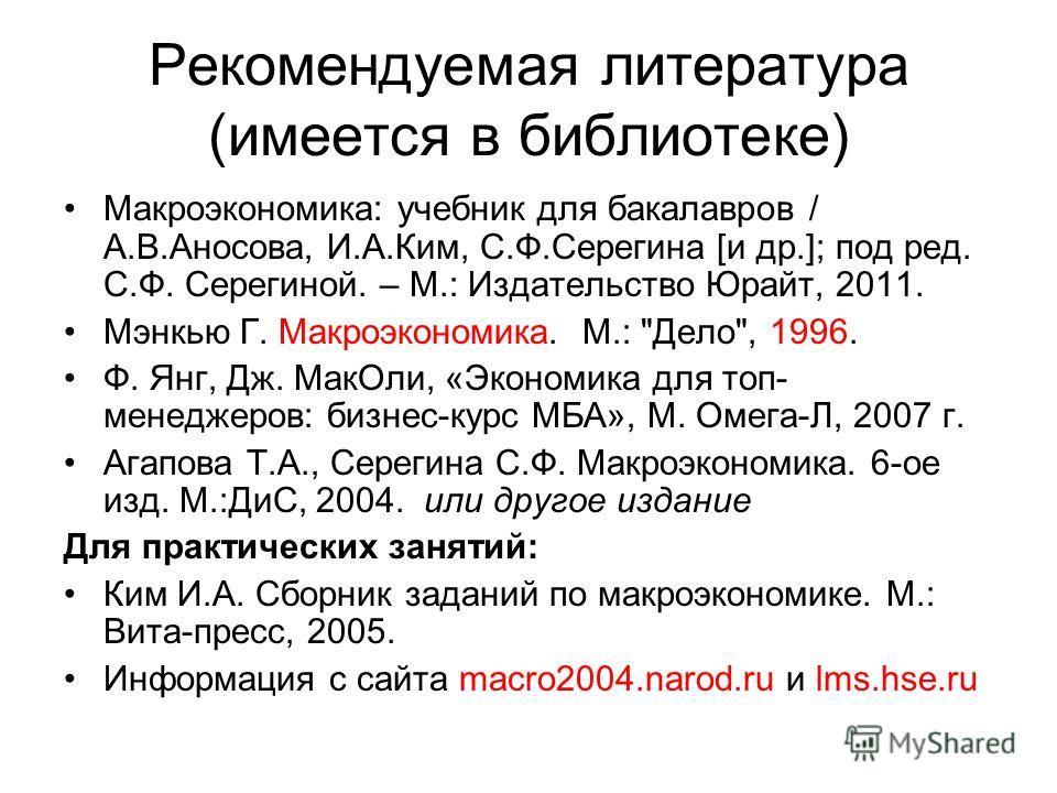Рекомендуемая литература (имеется в библиотеке) Макроэкономика: учебник для бакалавров / А.В.Аносова, И.А.Ким, С.Ф.Серегина [и др.]; под ред. С.Ф. Серегиной. – М.: Издательство Юрайт, 2011. Мэнкью Г. Макроэкономика. М.: