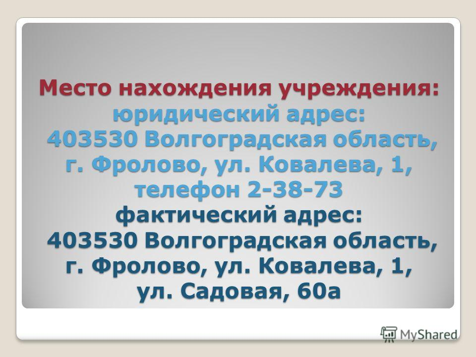 Место нахождения учреждения: юридический адрес: 403530 Волгоградская область, г. Фролово, ул. Ковалева, 1, телефон 2-38-73 фактический адрес: 403530 Волгоградская область, г. Фролово, ул. Ковалева, 1, ул. Садовая, 60а
