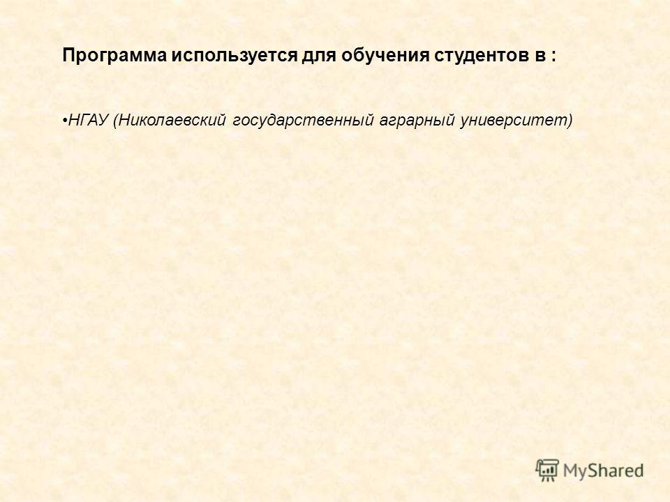 Программа используется для обучения студентов в : НГАУ (Николаевский государственный аграрный университет)