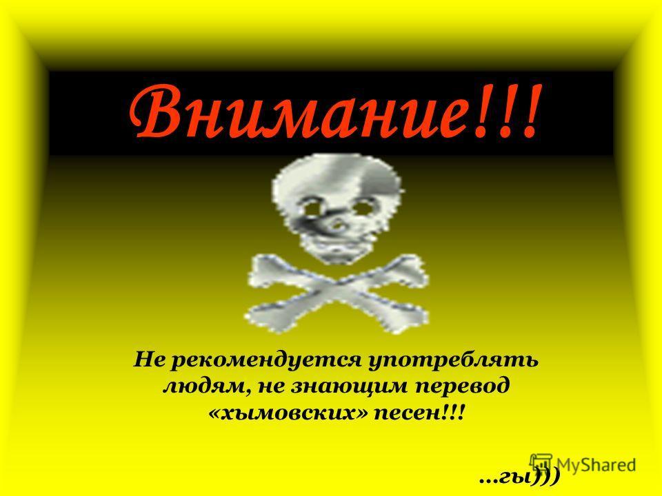 Внимание!!! Не рекомендуется употреблять людям, не знающим перевод «хымовских» песен!!! …гы)))