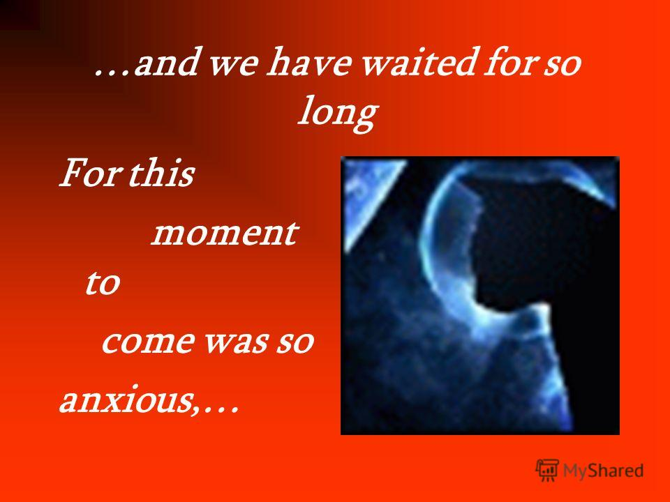 …and we have waited for so long For this moment to come was so anxious,…