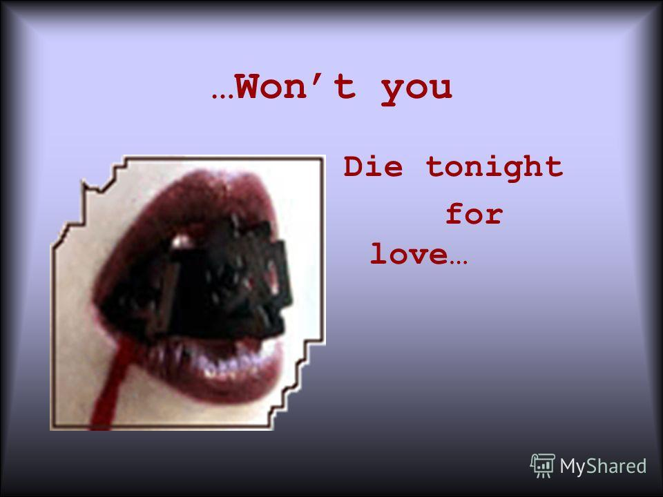 …Wont you Die tonight for love…