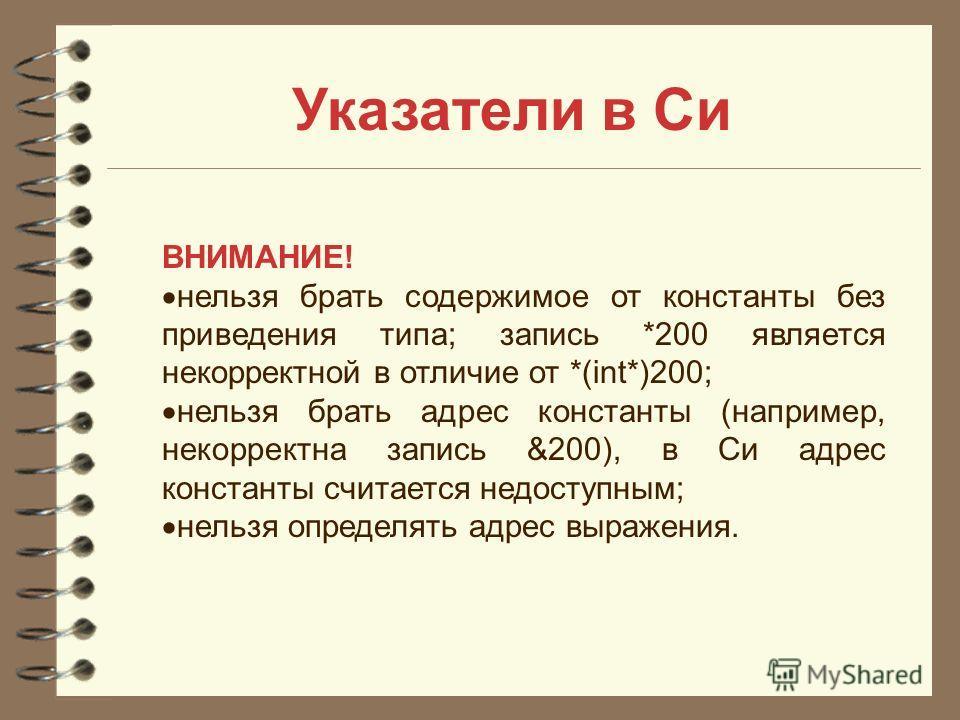 Указатели в Си ВНИМАНИЕ! нельзя брать содержимое от константы без приведения типа; запись *200 является некорректной в отличие от *(int*)200; нельзя брать адрес константы (например, некорректна запись &200), в Си адрес константы считается недоступным