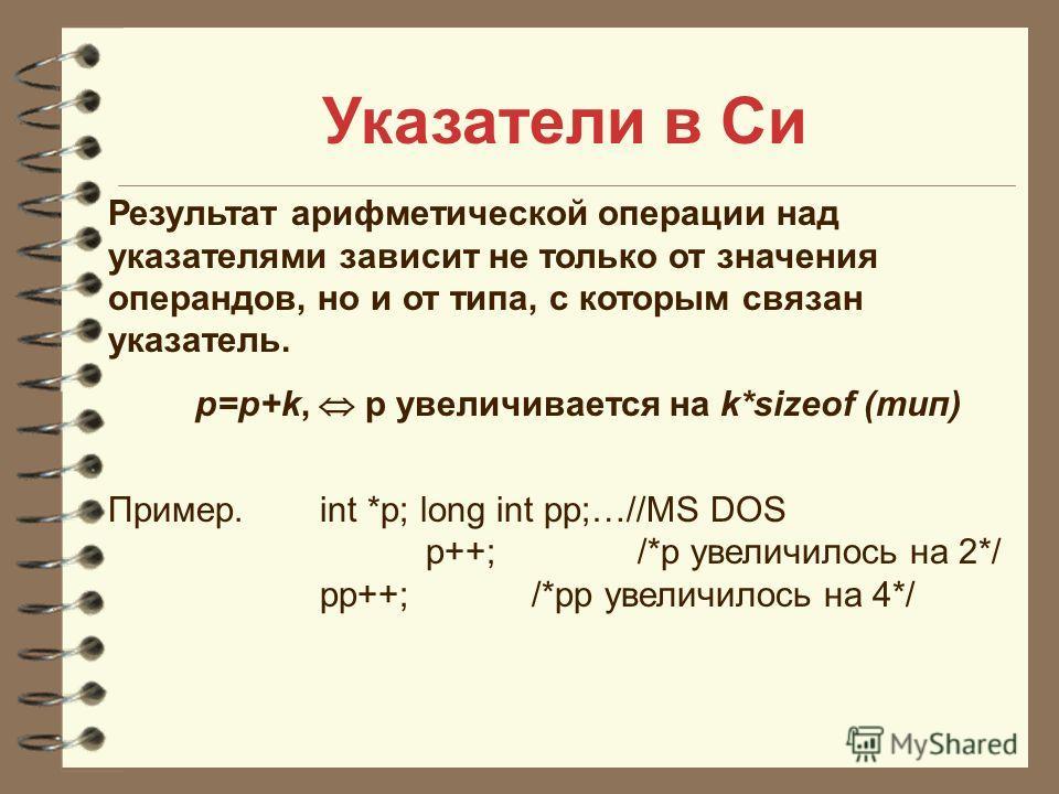 Указатели в Си Результат арифметической операции над указателями зависит не только от значения операндов, но и от типа, с которым связан указатель. р=р+k, р увеличивается на k*sizeof (тип) Пример. int *p; long int pp;…//MS DOS p++;/*p увеличилось на