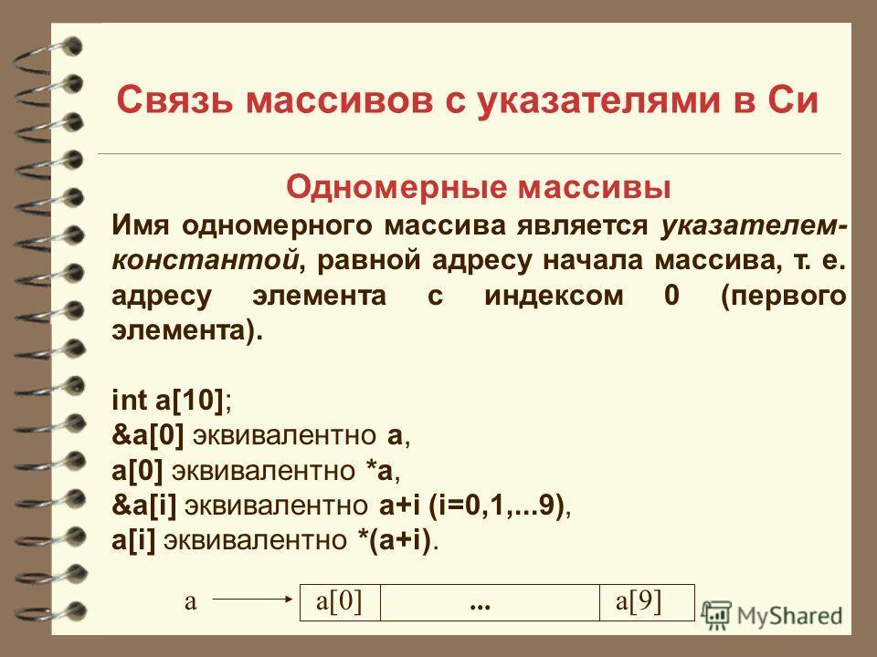 Связь массивов с указателями в Си Одномерные массивы Имя одномерного массива является указателем- константой, равной адресу начала массива, т. е. адресу элемента с индексом 0 (первого элемента). int a[10]; &a[0] эквивалентно a, a[0] эквивалентно *a,