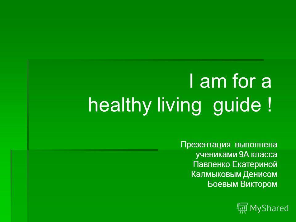 I am for a healthy living guide ! Презентация выполнена учениками 9А класса Павленко Екатериной Калмыковым Денисом Боевым Виктором