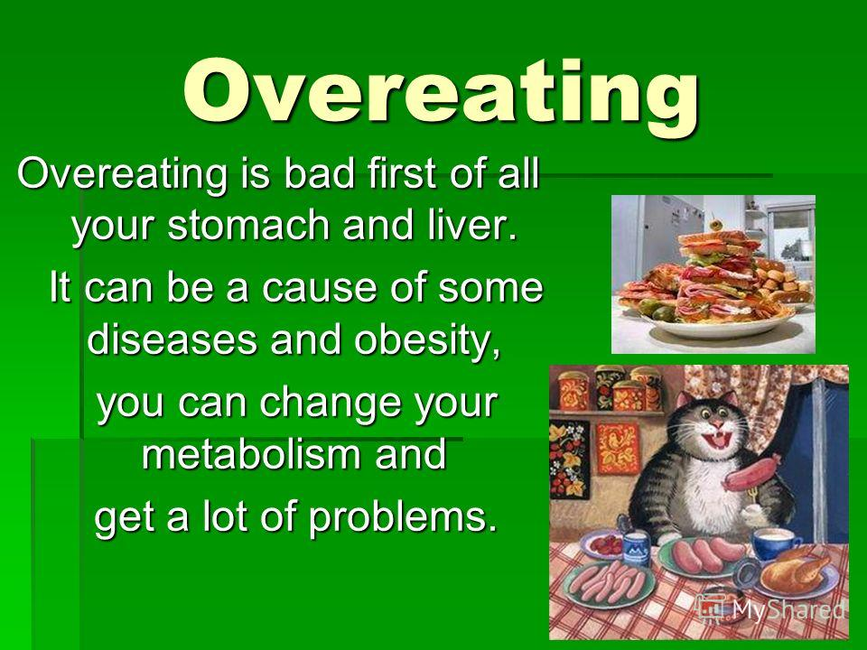 Overeating Overeating is bad first of all your stomach and liver. It can be a cause of some diseases and obesity, It can be a cause of some diseases and obesity, you can change your metabolism and you can change your metabolism and get a lot of probl