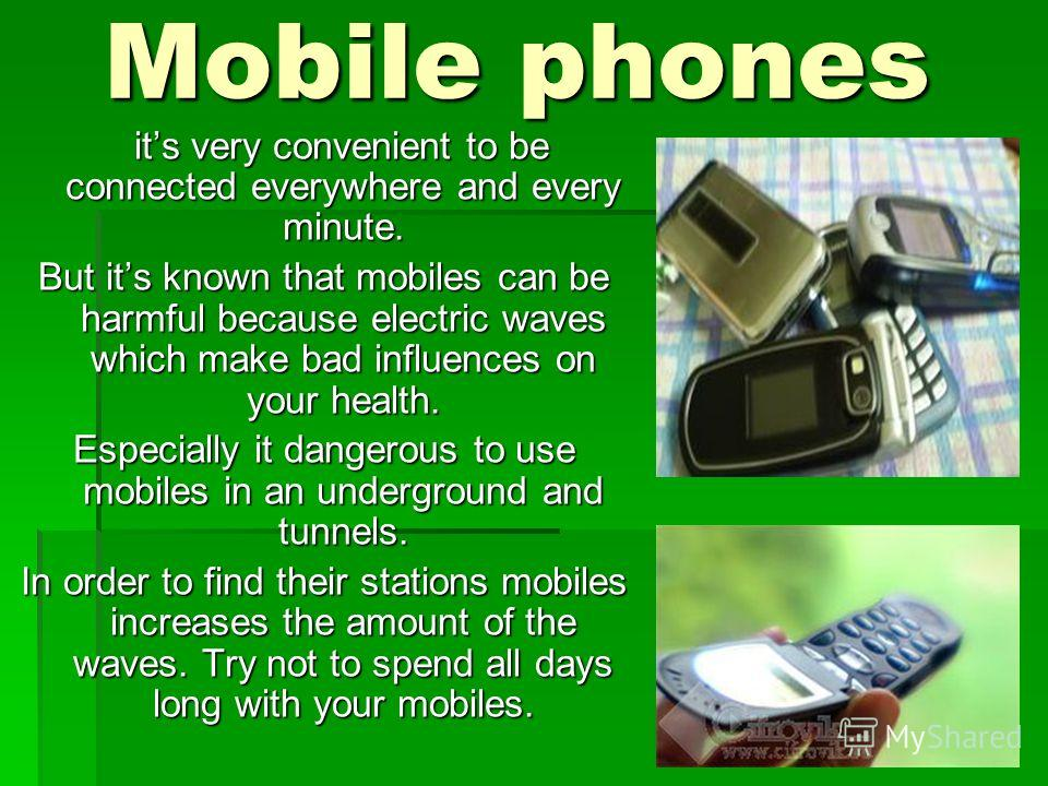 Mobile phones its very convenient to be connected everywhere and every minute. its very convenient to be connected everywhere and every minute. But its known that mobiles can be harmful because electric waves which make bad influences on your health.