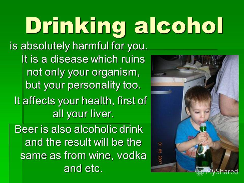 Drinking alcohol is absolutely harmful for you. It is a disease which ruins not only your organism, but your personality too. It affects your health, first of all your liver. It affects your health, first of all your liver. Beer is also alcoholic dri