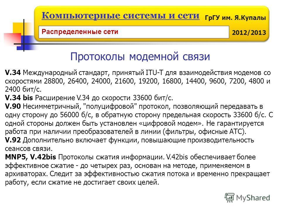 ГрГУ им. Я.Купалы 2012/2013 Компьютерные системы и сети V.34 Международный стандарт, принятый ITU-T для взаимодействия модемов со скоростями 28800, 26400, 24000, 21600, 19200, 16800, 14400, 9600, 7200, 4800 и 2400 бит/с. V.34 bis Расширение V.34 до с