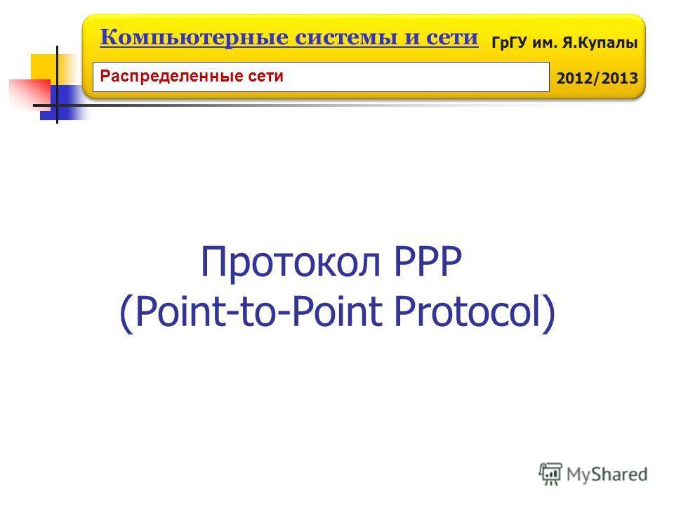 ГрГУ им. Я.Купалы 2012/2013 Компьютерные системы и сети Распределенные сети Протокол PPP (Point-to-Point Protocol)