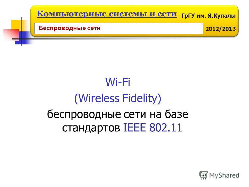 ГрГУ им. Я.Купалы 2012/2013 Компьютерные системы и сети Wi-Fi (Wireless Fidelity) беспроводные сети на базе стандартов IEEE 802.11 Беспроводные сети