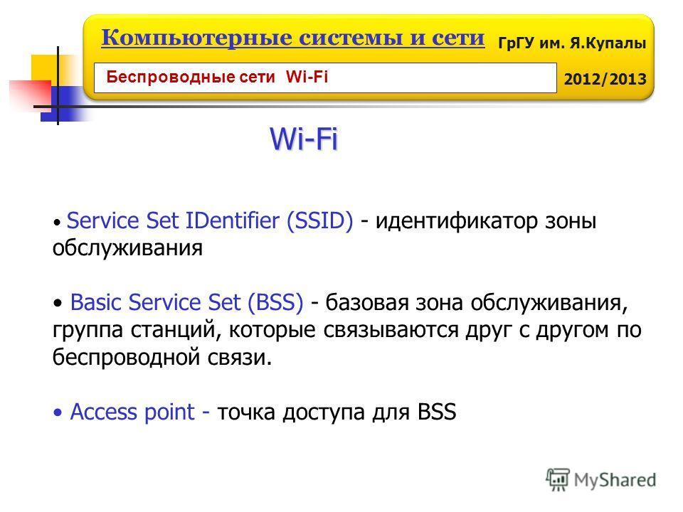 ГрГУ им. Я.Купалы 2012/2013 Компьютерные системы и сети Wi-Fi Service Set IDentifier (SSID) - идентификатор зоны обслуживания Basic Service Set (BSS) - базовая зона обслуживания, группа станций, которые связываются друг с другом по беспроводной связи