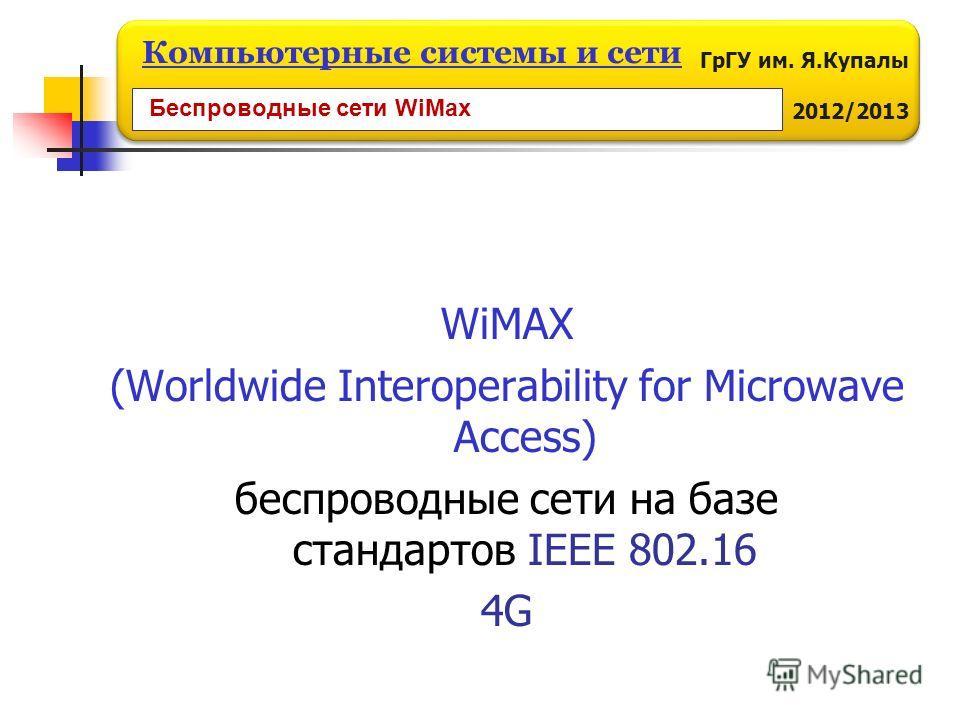 ГрГУ им. Я.Купалы 2012/2013 Компьютерные системы и сети WiMAX (Worldwide Interoperability for Microwave Access) беспроводные сети на базе стандартов IEEE 802.16 4G Беспроводные сети WiMax