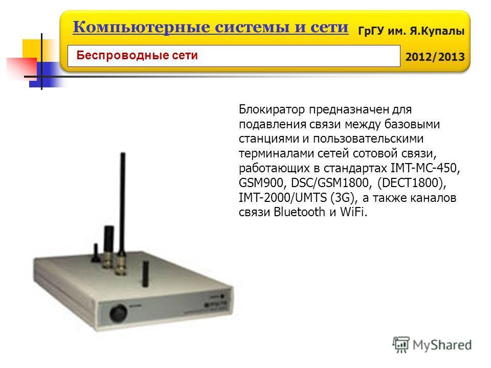 ГрГУ им. Я.Купалы 2012/2013 Компьютерные системы и сети Блокиратор предназначен для подавления связи между базовыми станциями и пользовательскими терминалами сетей сотовой связи, работающих в стандартах IMT-MC-450, GSM900, DSC/GSM1800, (DECT1800), IM
