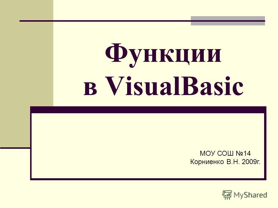 Функции в VisualBasic МОУ СОШ 14 Корниенко В.Н. 2009г.