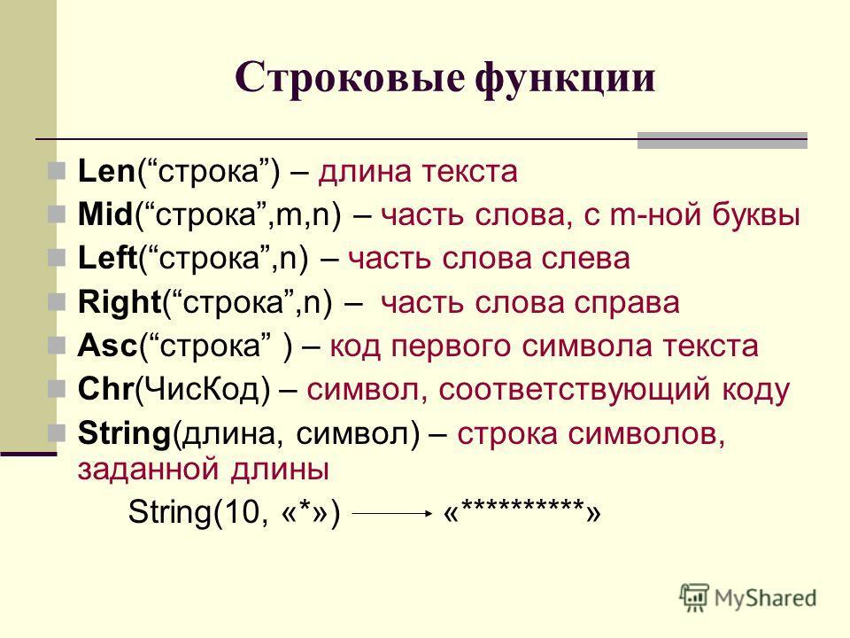Строковые функции Len(строка) – длина текста Mid(строка,m,n) – часть слова, с m-ной буквы Left(строка,n) – часть слова cлева Right(строка,n) – часть слова справа Asc(строка ) – код первого символа текста Chr(ЧисКод) – символ, соответствующий коду Str