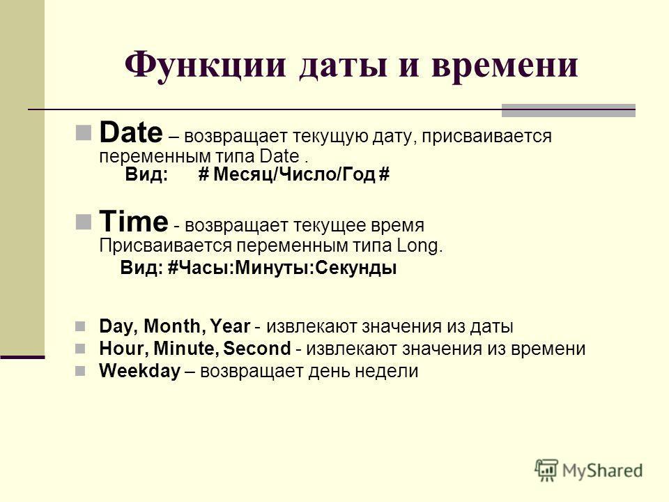Функции даты и времени Date – возвращает текущую дату, присваивается переменным типа Date. Вид: # Месяц/Число/Год # Time - возвращает текущее время Присваивается переменным типа Long. Вид: #Часы:Минуты:Секунды Day, Month, Year - извлекают значения из