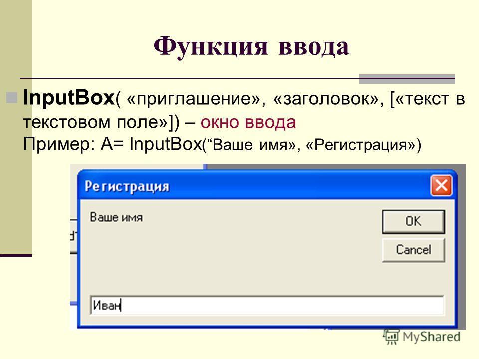 Функция ввода InputBox ( «приглашение», «заголовок», [«текст в текстовом поле»]) – окно ввода Пример: А= InputBox (Ваше имя», «Регистрация»)