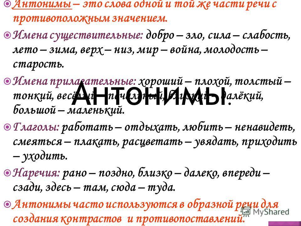 Антонимы – это слова одной и той же части речи с противоположным значением. Имена существительные: добро – зло, сила – слабость, лето – зима, верх – низ, мир – война, молодость – старость. Имена прилагательные: хороший – плохой, толстый – тонкий, вес