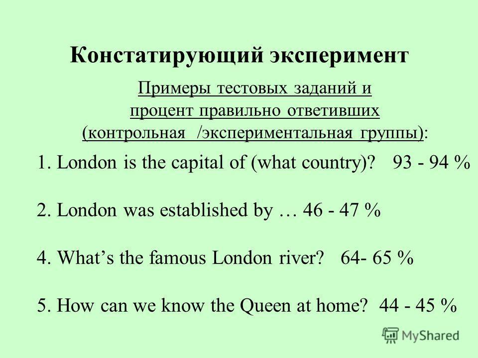 Констатирующий эксперимент Примеры тестовых заданий и процент правильно ответивших (контрольная /экспериментальная группы): 1. London is the capital of (what country)? 93 - 94 % 2. London was established by … 46 - 47 % 4. Whats the famous London rive