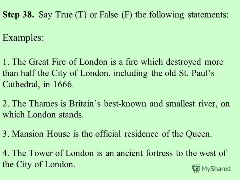 Step 38. Say True (T) or False (F) the following statements: Examples: 1. The Great Fire of London is a fire which destroyed more than half the City of London, including the old St. Pauls Cathedral, in 1666. 2. The Thames is Britains best-known and s