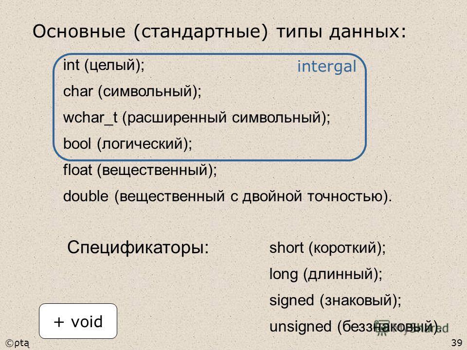 ©ρŧą39 int (целый); char (символьный); wchar_t (расширенный символьный); bool (логический); float (вещественный); double (вещественный с двойной точностью). Спецификаторы: short (короткий); long (длинный); signed (знаковый); unsigned (беззнаковый). +