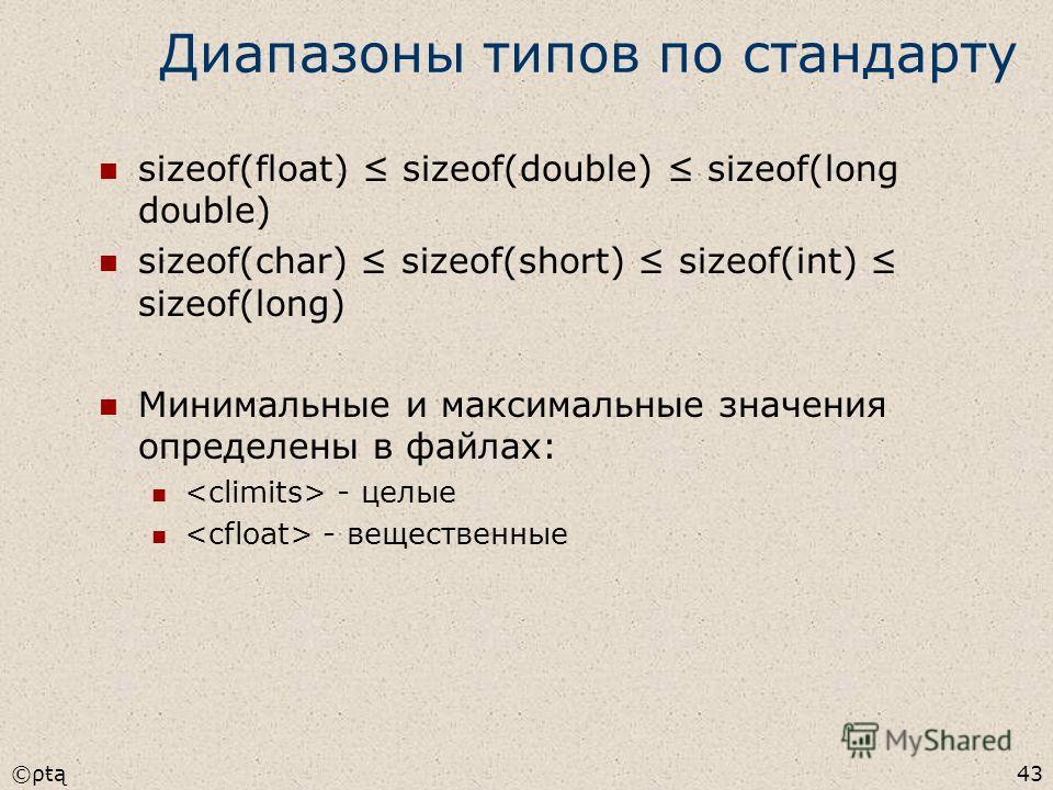 ©ρŧą43 Диапазоны типов по стандарту sizeof(float) sizeof(double) sizeof(long double) sizeof(char) sizeof(short) sizeof(int) sizeof(long) Минимальные и максимальные значения определены в файлах: - целые - вещественные
