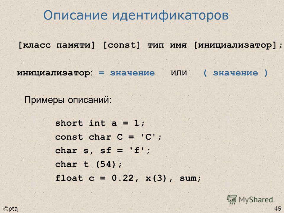 ©ρŧą45 [класс памяти] [const] тип имя [инициализатор]; инициализатор : = значение или ( значение ) short int a = 1; const char C = 'C'; char s, sf = 'f'; char t (54); float c = 0.22, x(3), sum; Примеры описаний: Описание идентификаторов