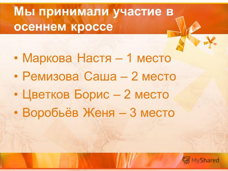 Мы принимали участие в осеннем кроссе Маркова Настя – 1 место Ремизова Саша – 2 место Цветков Борис – 2 место Воробьёв Женя – 3 место