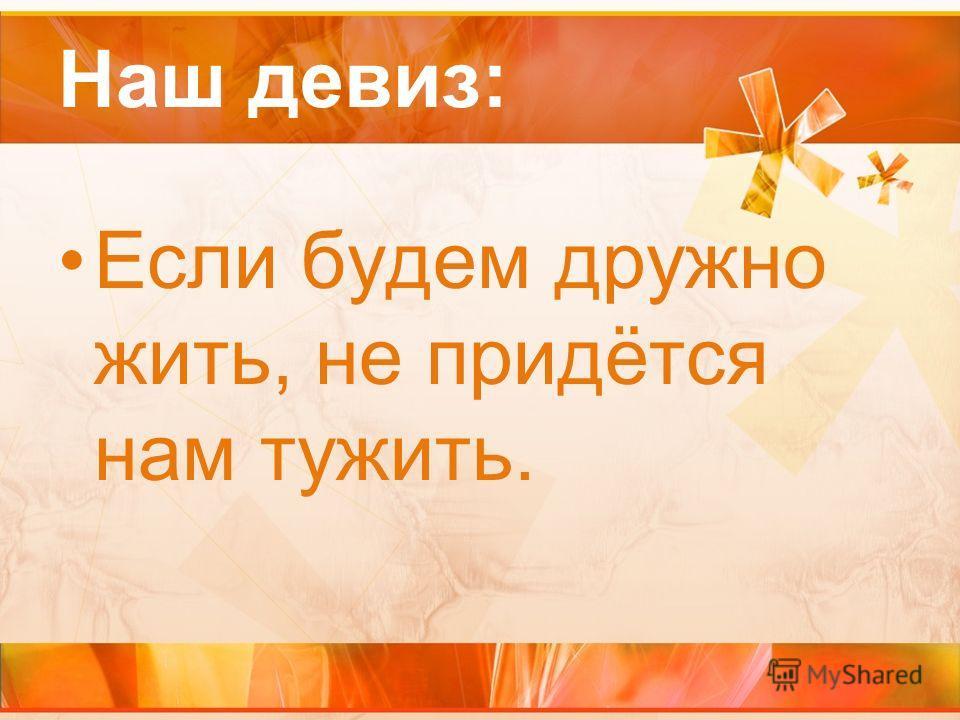 Наш девиз: Если будем дружно жить, не придётся нам тужить.