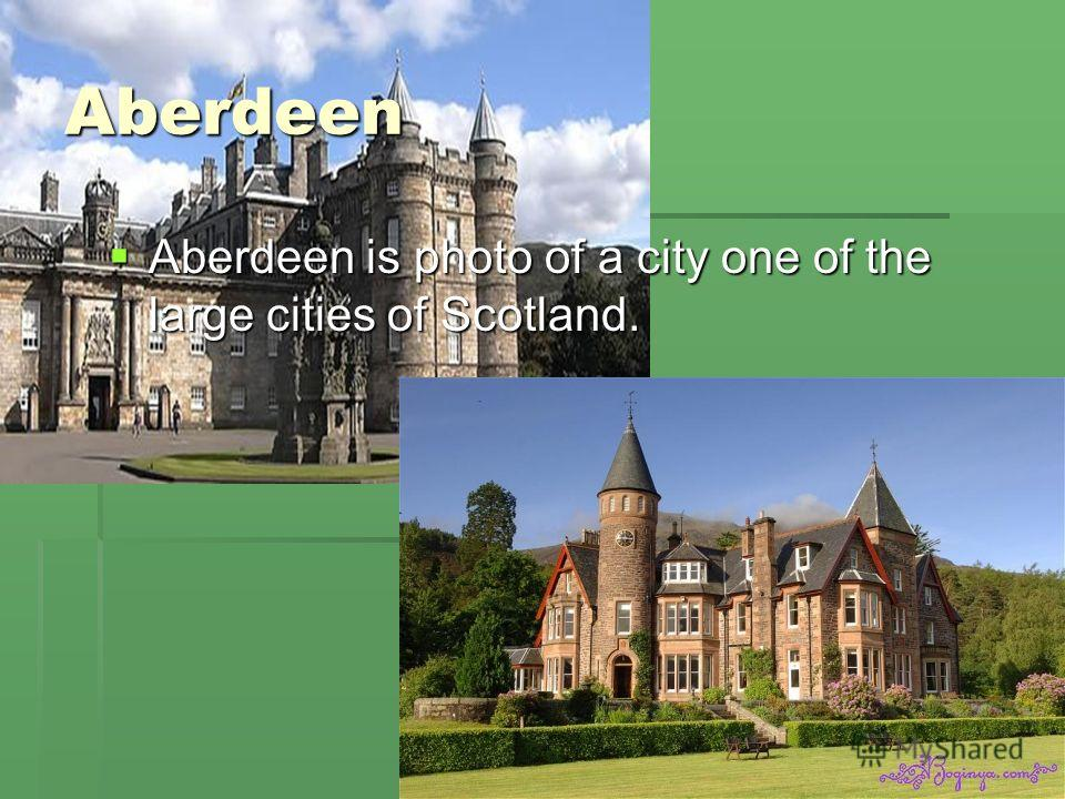 Aberdeen Aberdeen is photo of a city one of the large cities of Scotland. Aberdeen is photo of a city one of the large cities of Scotland.