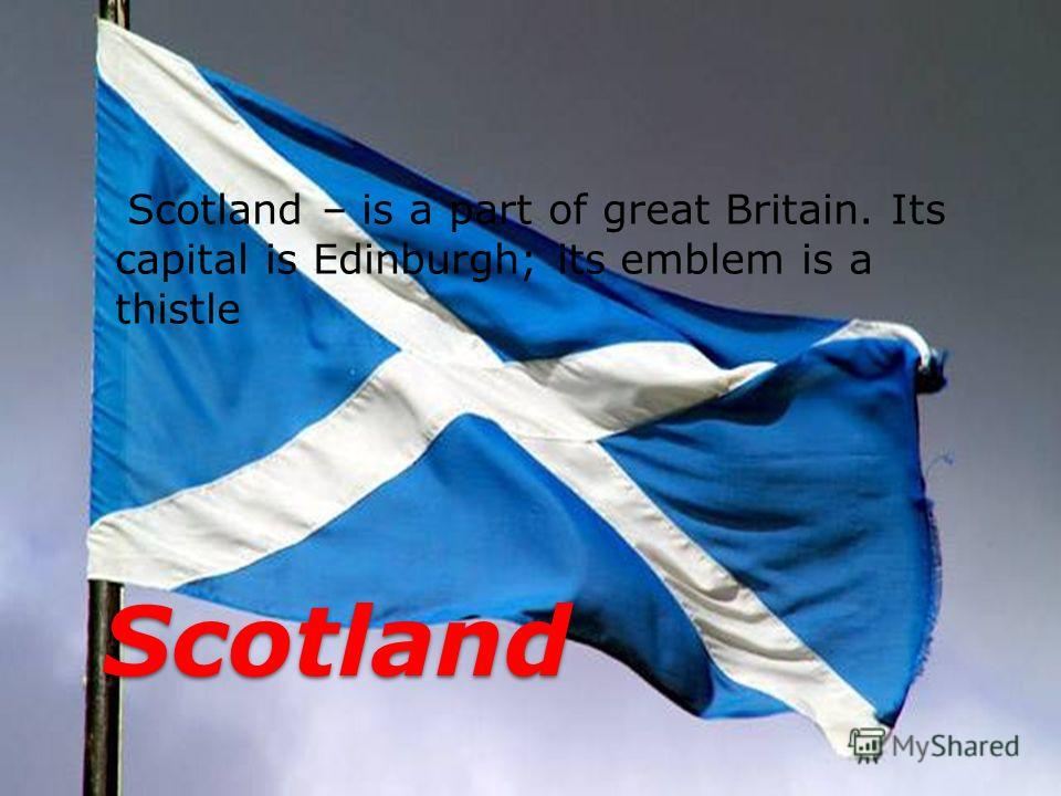Scotland – is a part of great Britain. Its capital is Edinburgh; its emblem is a thistle