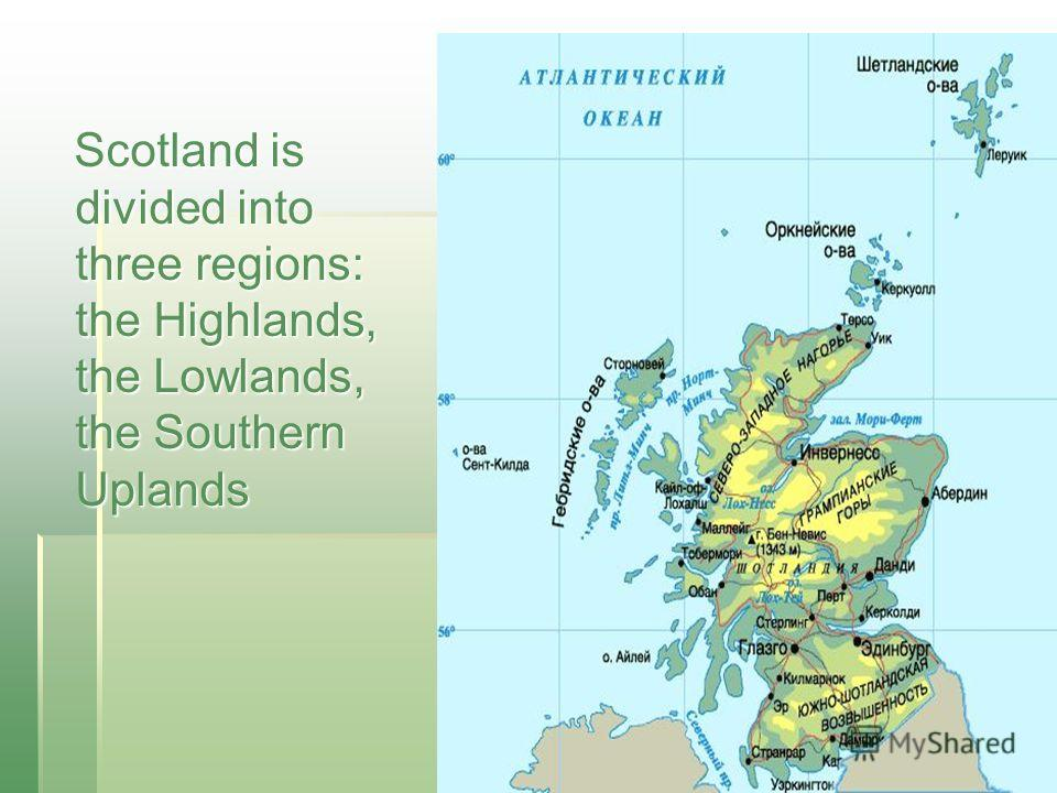 Scotland is divided into three regions: the Highlands, the Lowlands, the Southern Uplands Scotland is divided into three regions: the Highlands, the Lowlands, the Southern Uplands