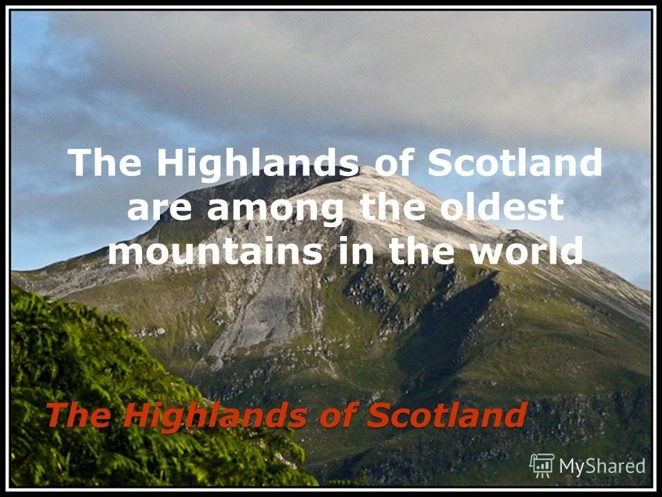 The Highlands of Scotland The Highlands of Scotland are among the oldest mountains in the world