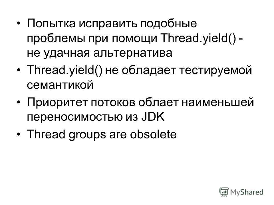 Попытка исправить подобные проблемы при помощи Thread.yield() - не удачная альтернатива Thread.yield() не обладает тестируемой семантикой Приоритет потоков облает наименьшей переносимостью из JDK Thread groups are obsolete