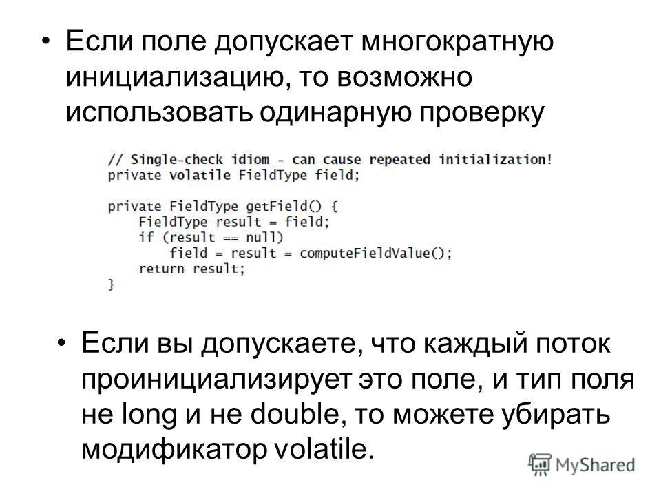 Если поле допускает многократную инициализацию, то возможно использовать одинарную проверку Если вы допускаете, что каждый поток проинициализирует это поле, и тип поля не long и не double, то можете убирать модификатор volatile.