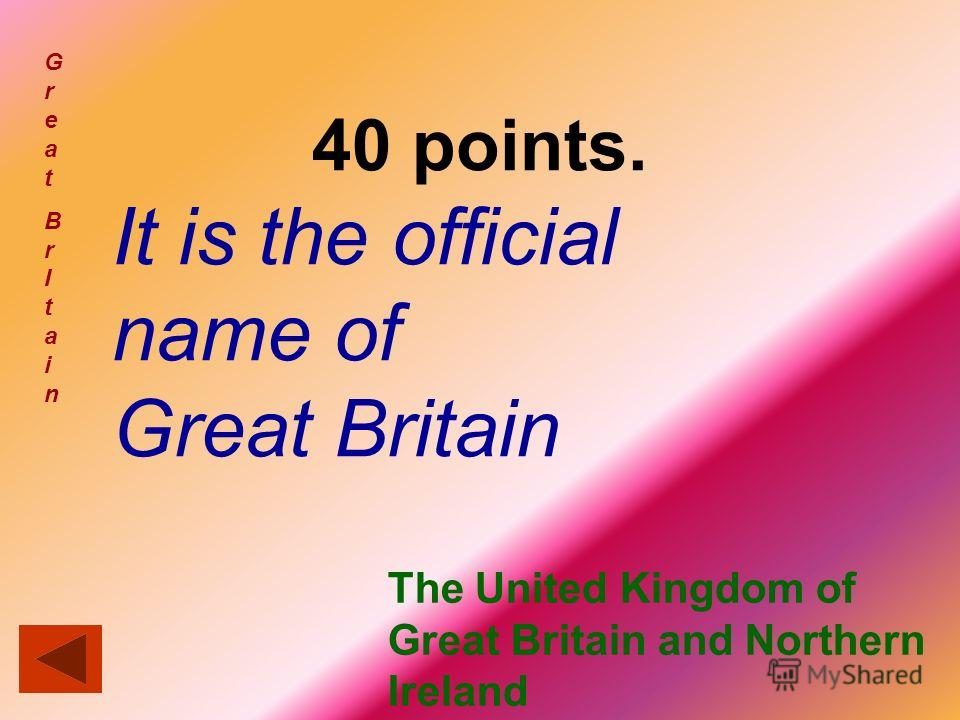 40 points. It is the official name of Great Britain GreatBrItainGreatBrItain The United Kingdom of Great Britain and Northern Ireland