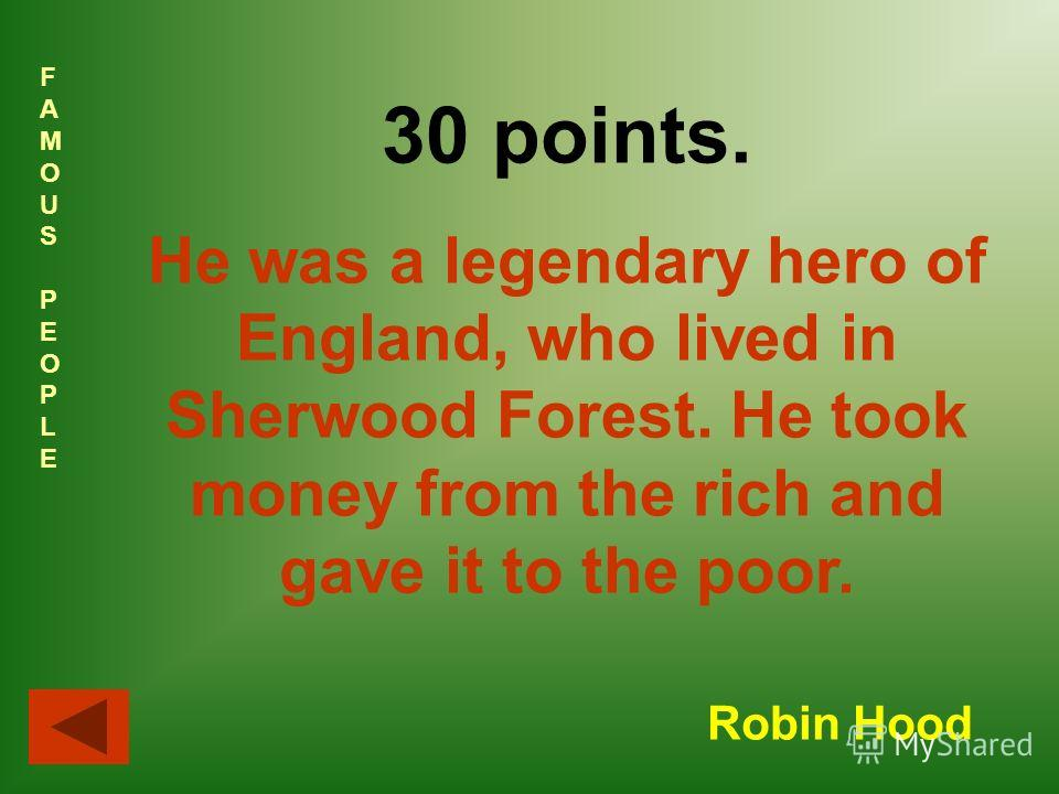 FAMOUSPEOPLEFAMOUSPEOPLE 30 points. He was a legendary hero of England, who lived in Sherwood Forest. He took money from the rich and gave it to the poor. Robin Hood