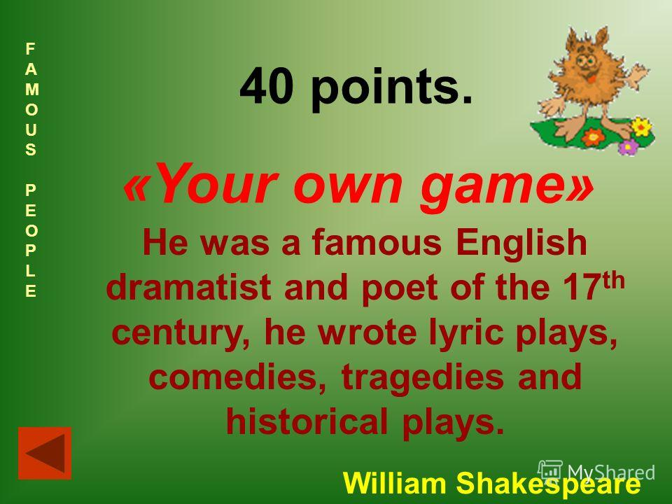 FAMOUSPEOPLEFAMOUSPEOPLE 40 points. «Your own game» He was a famous English dramatist and poet of the 17 th century, he wrote lyric plays, comedies, tragedies and historical plays. William Shakespeare