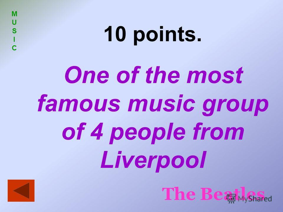 MUSIC MUSIC 10 points. One of the most famous music group of 4 people from Liverpool The Beatles