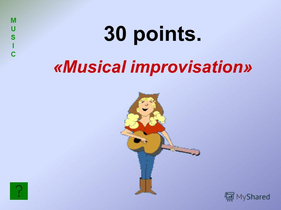 MUSICMUSIC 30 points. «Musical improvisation»