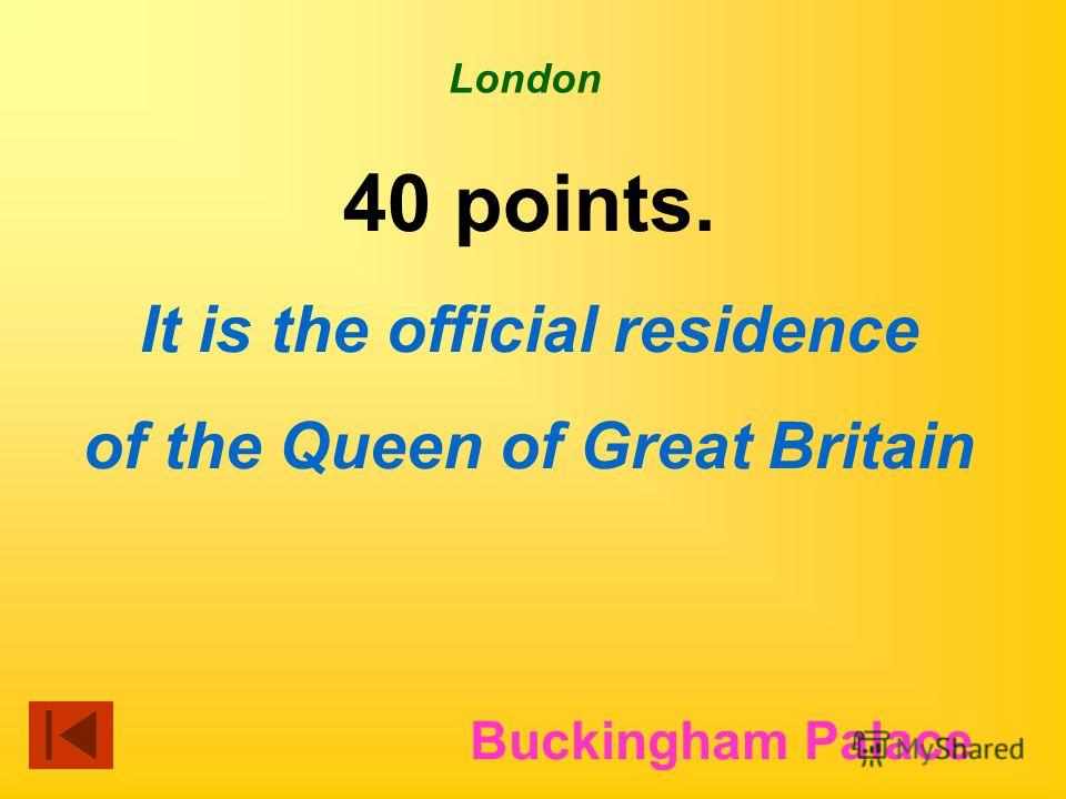 London 40 points. It is the official residence of the Queen of Great Britain Buckingham Palace
